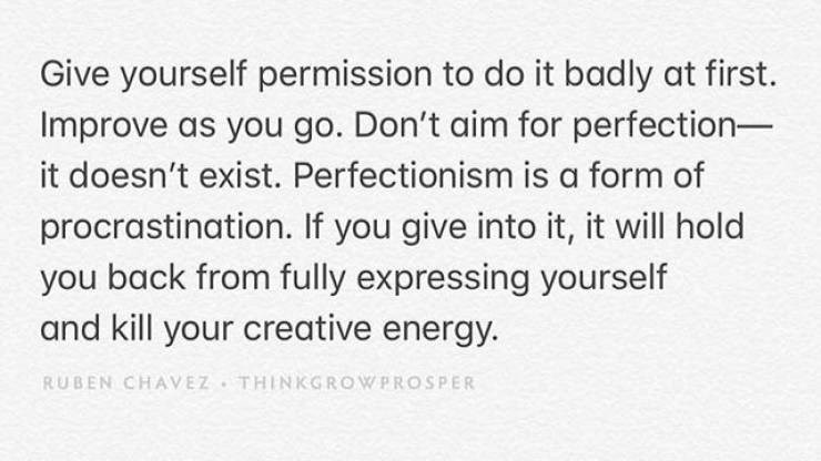 motivational memes - Text - Give yourself permission to do it badly at first. Improve as you go. Don't aim for perfection- it doesn't exist. Perfectionism is a form of procrastination. If you give into it, it will hold you back from fully expressing yourself and kill your creative energy. RUBEN CHAVEZ THINKGROWPROSPER