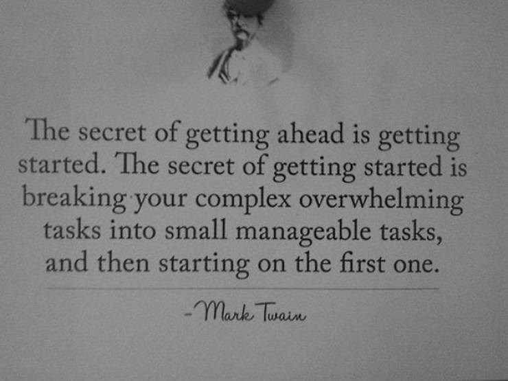 motivational memes - Text - The secret of getting ahead is getting started. The secret of getting started is breaking your complex overwhelming tasks into small manageable tasks, and then starting on the first one. mark Tusain