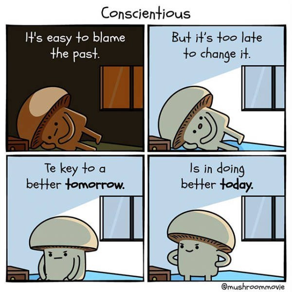 motivational memes - Cartoon - Conscientious H's easy to blame the past. But it's too late to change it. Is in doing better today. Te key to a better tomorrow. @mushroommoie