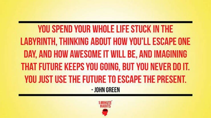 motivational memes - Text - YOU SPEND YOUR WHOLE LIFE STUCK IN THE LABYRINTH, THINKING ABOUT HOW YOU'LL ESCAPE ONE DAY, AND HOW AWESOME IT WILL BE, AND IMAGINING THAT FUTURE KEEPS YOU GOING, BUT YOU NEVER DO IT. YOU JUST USE THE FUTURE TO ESCAPE THE PRESENT. -JOHN GREEN MINUTE HABITS