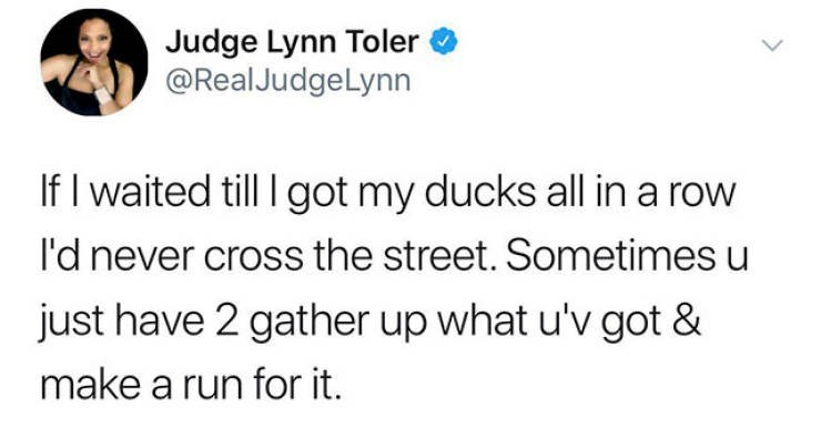 motivational memes - Text - Judge Lynn Toler @Real JudgeLynn If I waited till I got my ducks all in a row I'd never cross the street. Sometimes u just have 2 gather up what u'v got & make a run for it.