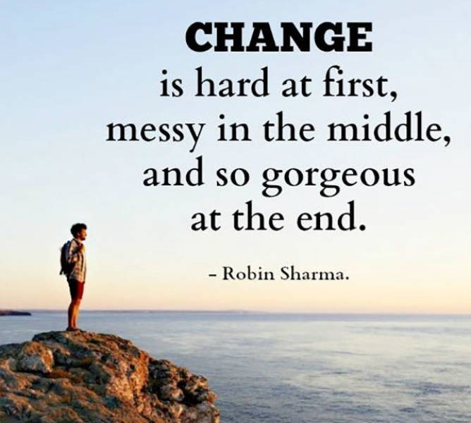 motivational memes - People in nature - CHANGE is hard at first, messy in the middle, and so gorgeous at the end - Robin Sharma