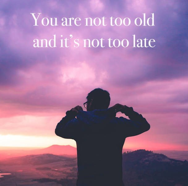motivational memes - Sky - You are not too old and it's not too late