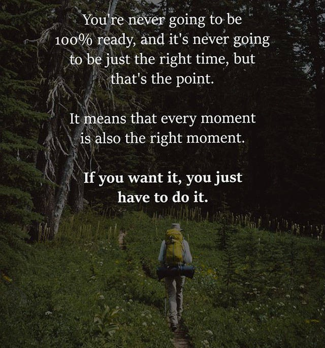 motivational memes - People in nature - You're never going to be 100% ready, and it's never going be just the right time, but that's the point. It means that every moment is also the right moment. If you want it, you just have to do it.