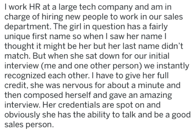 Text - work HR at a large tech company and am in charge of hiring new people to work in our sales department. The girl in question has a fairly unique first name so when I saw her name I thought it might be her but her last name didn't match. But when she sat down for our initial interview (me and one other person) we instantly recognized each other. I have to give her full credit, she was nervous for about a minute and then composed herself and gave an amazing interview. Her credentials are spo