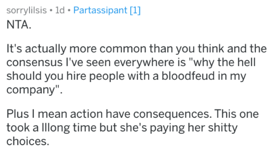 """Text - sorrylilsis 1d Partassipant [1] NTA It's actually more common than you think and the consensus I've seen everywhere is """"why the hell should you hire people with a bloodfeud in my company"""". Plus I mean action have consequences. This one took a Illong time but she's paying her shitty choices."""