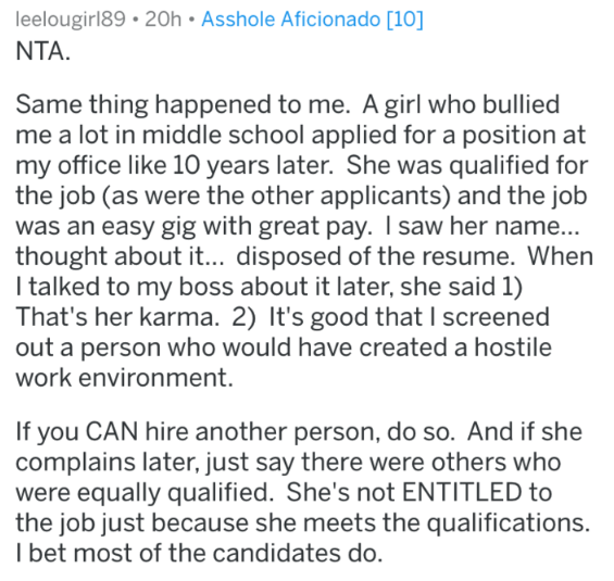 Text - leelougirl89 20h Asshole Aficionado [10] NTA. Same thing happened to me. A girl who bullied me a lot in middle school applied for a position at my office like 10 years later. She was qualified for the job (as were the other applicants) and the job was an easy gig with great pay. I saw her name... thought about it... disposed of the resume. When I talked to my boss about it later, she said 1) That's her karma. 2) It's good that I screened out a person who would have created a hostile work