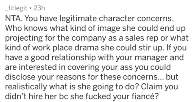 Text - fitlegit 23h NTA. You have legitimate character concerns. Who knows what kind of image she could end up projecting for the company as a sales rep or what kind of work place drama she could stir up. If you have a good relationship with your manager and are interested in covering your ass you could disclose your reasons for these concerns... but realistically what is she going to do? Claim you didn't hire her bc she fucked your fiancé?