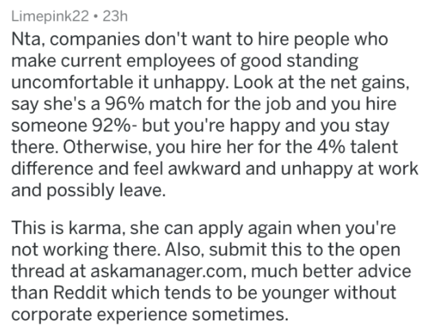 Text - Limepink22 23h Nta, companies don't want to hire people who make current employees of good standing uncomfortable it unhappy. Look at the net gains, say she's a 96% match for the job and you hire someone 92%- but you're happy and you stay there. Otherwise, you hire her for the 4% talent difference and feel awkward and unhappy at work and possibly leave. This is karma, she can apply again when you're not working there. Also, submit this to the open thread at askamanager.com, much better ad