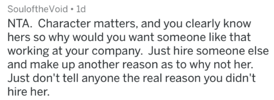 Text - SouloftheVoid 1d NTA. Character matters, and you clearly know hers so why would you want someone like that working at your company. Just hire someone else and make up another reason as to why not her. Just don't tell anyone the real reason you didn't hire her.
