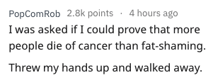 Text - PopComRob 2.8k points 4 hours ago I was asked if I could prove that people die of cancer than fat-shaming Threw my hands up and walked away
