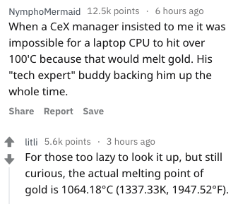 """Text - NymphoMermaid 12.5k points 6 hours ago When a CeX manager insisted to me it wa impossible for a laptop CPU to hit over 100'C because that would melt gold. His """"tech expert"""" buddy backing him up the whole time Share Report Save litli 5.6k points 3 hours ago For those too lazy to look it up, but still curious, the actual melting point of gold is 1064.18°C (1337.33K, 1947.52°F)"""