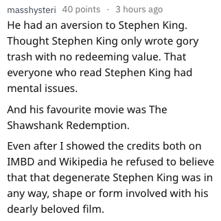 Text - masshysteri 40 points 3 hours ago He had an aversion to Stephen King Thought Stephen King only wrote gory trash with no redeeming value. That everyone who read Stephen King had mental issues. And his favourite movie was The Shawshank Redemption. Even after I showed the credits both on IMBD and Wikipedia he refused to believe that that degenerate Stephen King was in any way, shape or form involved with his dearly beloved film.