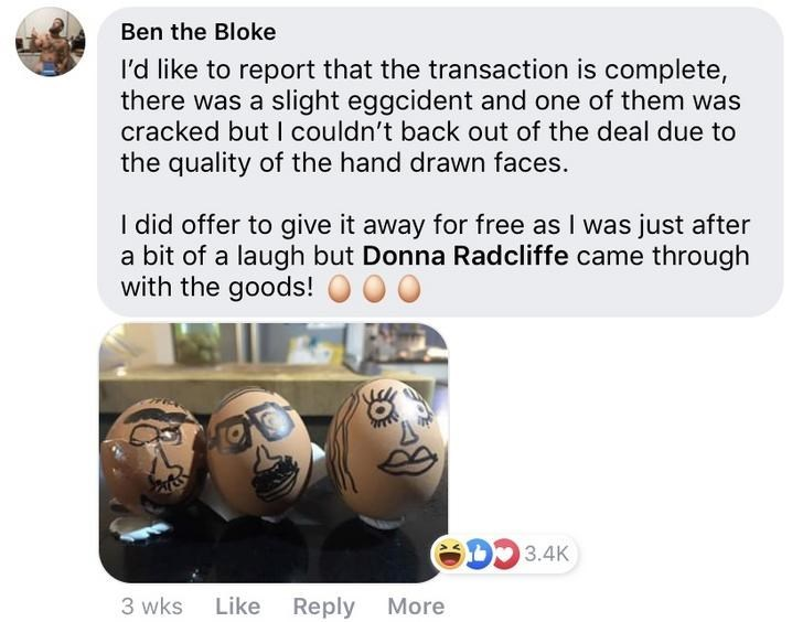 Text - Ben the Bloke I'd like to report that the transaction is complete there was a slight eggcident and one of them was cracked but I couldn't back out of the deal due to the quality of the hand drawn faces. I did offer to give it away for free as I was just after a bit of a laugh but Donna Radcliffe came through with the goods! D3.4K 3 wks Like Reply More