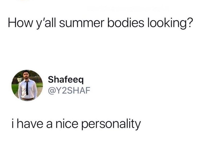 meme - Text - How y'all summer bodies looking? Shafeeq @Y2SHAF i have a nice personality