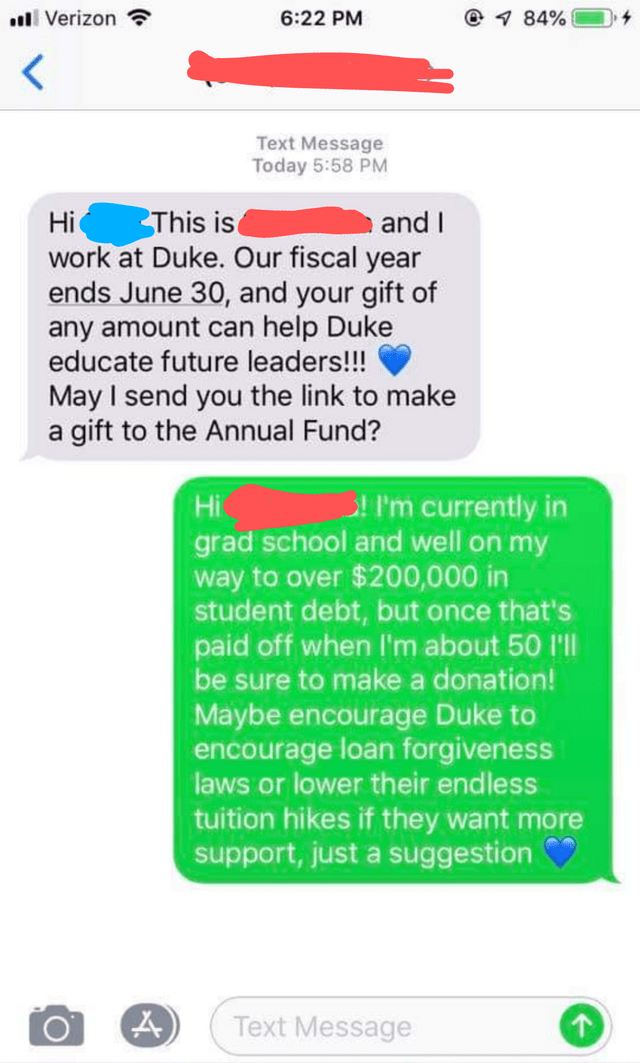 facepalm - Text - @ 1 84% Verizon 6:22 PM Text Message Today 5:58 PM This is work at Duke. Our fiscal year ends June 30, and your gift of any amount can help Duke educate future leaders!!! and I Hi May I send you the link to make gift to the Annual Fund? a P'm currently in grad school and well on my $200,000 in student debt, but once that's paid off when I'm about 50 'll be sure to make a donation! Hi way to over Maybe encourage Duke to encourage loan forgiveness laws or lower their endless tuit