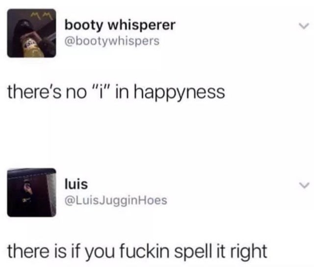 """facepalm - Text - booty whisperer @bootywhispers there's no """"i"""" in happyness luis @LuisJugginHoes there is if you fuckin spell it right"""