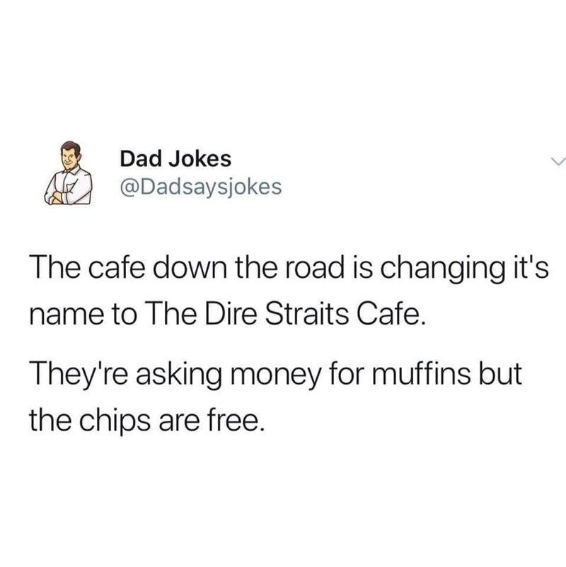 Meme - Text - Dad Jokes @Dadsaysjokes The cafe down the road is changing it's name to The Dire Straits Cafe. They're asking money for muffins but the chips are free.