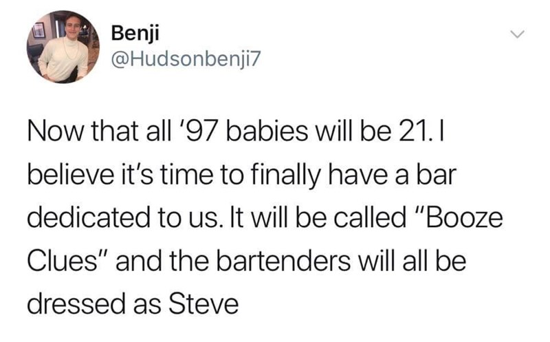 """Meme - Text - Benji @Hudsonbenji7 Now that all '97 babies will be 21.I believe it's time to finally have a bar dedicated to us. It will be called """"Booze Clues"""" and the bartenders will all be dressed as Steve"""