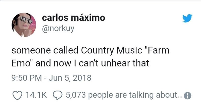 """Meme - Text - carlos máximo @norkuy someone called Country Music """"Farm Emo"""" and nowI can't unhear that 9:50 PM - Jun 5, 2018 14.1K 5,073 people are talking about..."""
