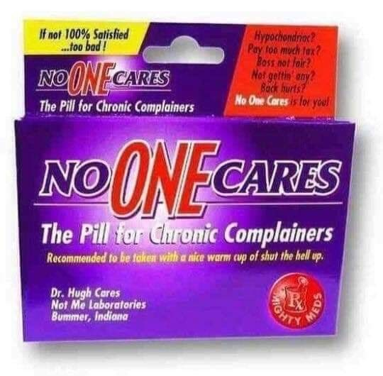 Meme - Hypochondrioc? Pay too much tax? Boss not foir? Not gettin any? Back burts? No One Caresis for youl If not 100% Satisfied ..foo bad! NOO NECARES The Pill for Chronic Complainers NOONE CARES The Pill for Chronic Complainers Recommended to be taken with a nice warm cup of shut the hell up. Dr. Hugh Cares Not Me Laboratories Bummer, Indiana GHT