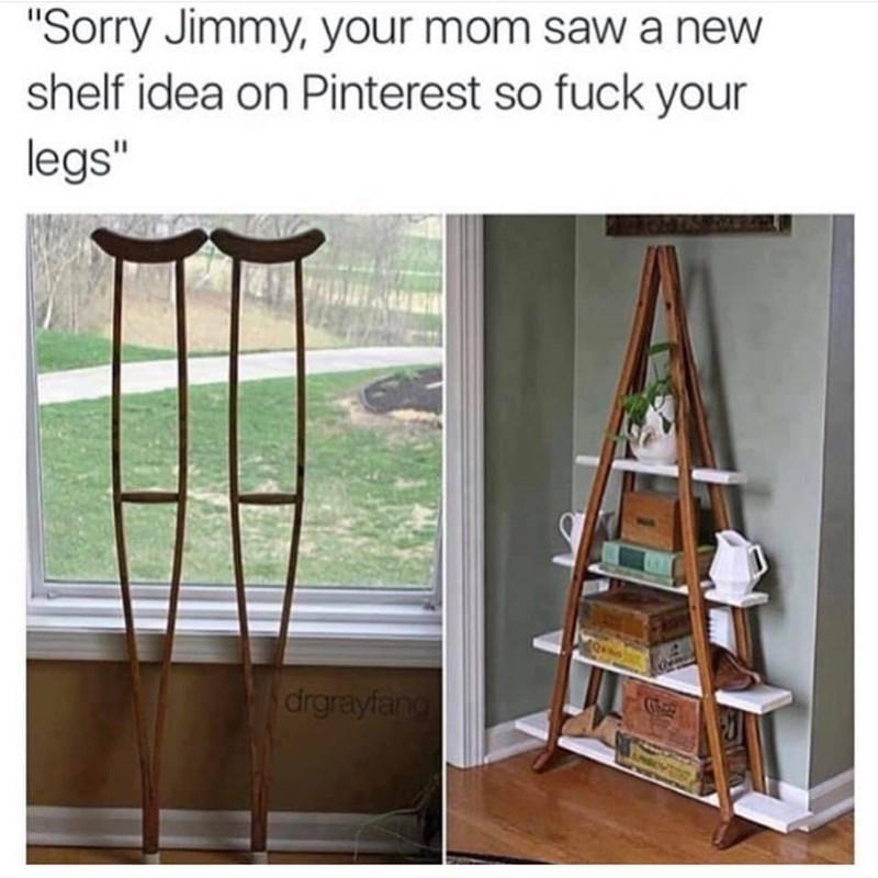 "Meme - Shelf - ""Sorry Jimmy, your mom sawa new shelf idea on Pinterest so fuck your legs"" drgrayfang"