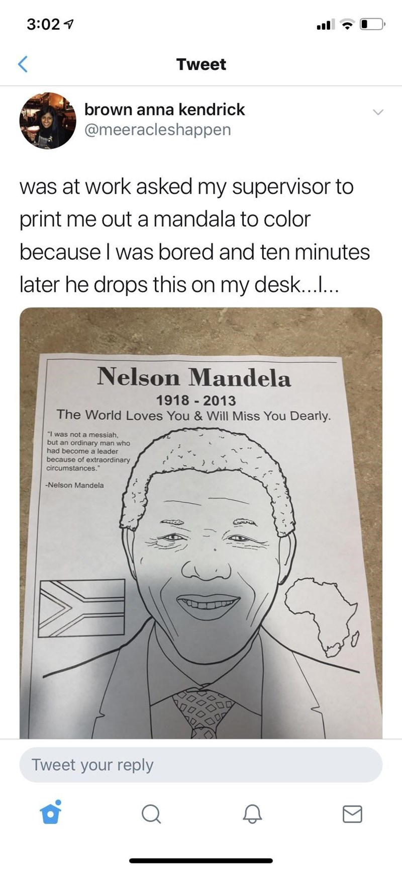 """facepalm - Face - 3:02 Tweet brown anna kendrick @meeracleshappen was at work asked my supervisor to print me out a mandala to color because I was bored and ten minutes later he drops this on my desk...... Nelson Mandela 1918 2013 The World Loves You & Will Miss You Dearly. """"I was not a messiah, but an ordinary man who had become a leader because of extraordinary circumstances. -Nelson Mandela Tweet your reply"""