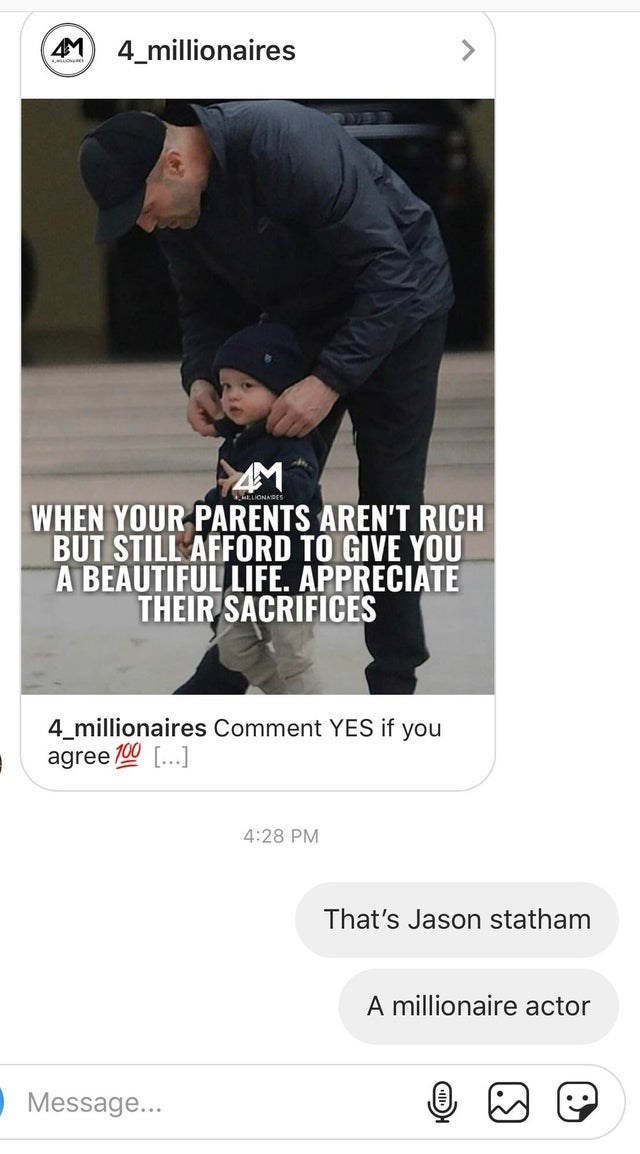 facepalm - Font - 4M 4_millionaires LIONARES WHEN YOUR PARENTS AREN'T RICH BUT STILL AFFORD TO GIVE YOU A BEAUTIFUL LIFE. APPRECIATE THEIR SACRIFICES 4_millionaires Comment YES if you agree...] 4:28 PM That's Jason statham A millionaire actor Message...