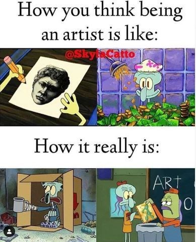 Meme - How you think being an artist is like @Skyp Catto How it really is - Spongebob