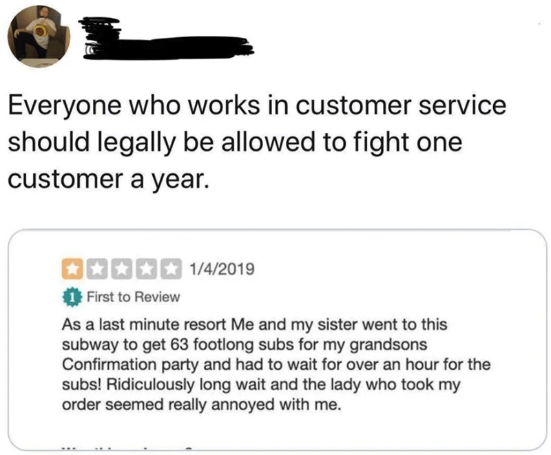 Text - Everyone who works in customer service should legally be allowed to fight one customer a year. 口国西西国 1/4/2019 First to Review As a last minute resort Me and my sister went to this subway to get 63 footlong subs for my grandsons Confirmation party and had to wait for over an hour for the subs! Ridiculously long wait and the lady who took my order seemed really annoyed with me.