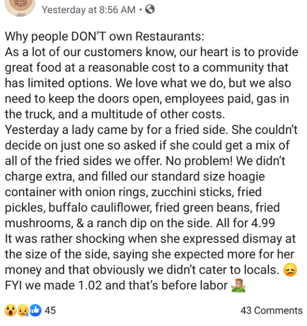 Text - Yesterday at 8:56 AM Why people DON'T own Restaurants: As a lot of our customers know, our heart is to provide great food at a reasonable cost to a community that has limited options. We love what we do, but we also need to keep the doors open, employees paid, gas in the truck, and a multitude of other costs. Yesterday a lady came by for a fried side. She couldn't decide on just one so asked if she could get a mix of all of the fried sides we offer. No problem! We didn't charge extra, and