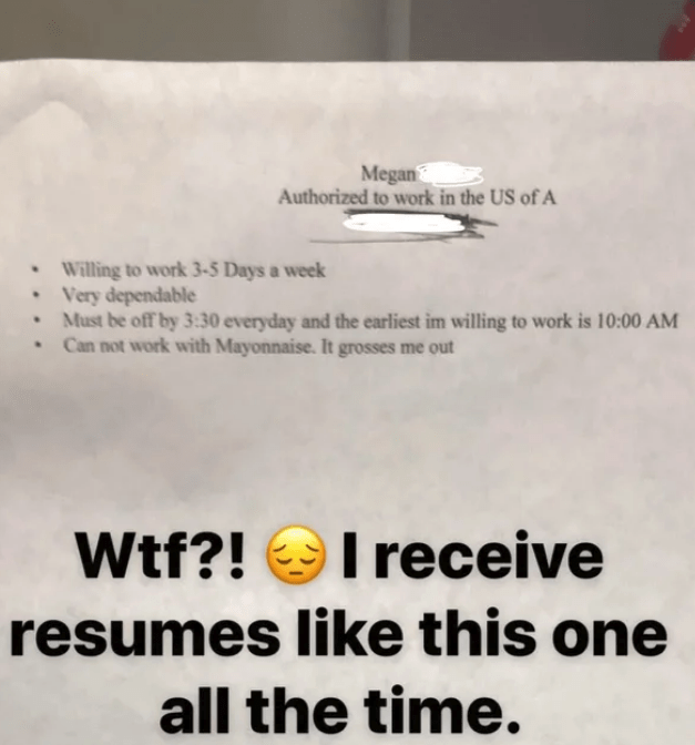 Text - Megan Authorized to work in the US of A Willing to work 3-5 Days a week Very dependable Must be off by 3:30 everyday and the earliest im willing to work is 10:00 AM Can not work with Mayonnaise. It grosses me out Ireceive Wtf?! resumes like this one all the time.