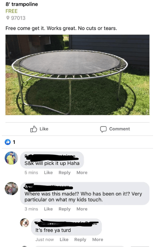 Trampoline - 8' trampoline FREE 997013 Free come get it. Works great. No cuts or tears. Like Comment 1 S&k will pick it up Haha 5 mins Like Reply More Where was this made!? Who has been on it!? Very particular on what my kids touch. 3 mins Like Reply More It's free ya turd Just now Like Reply More