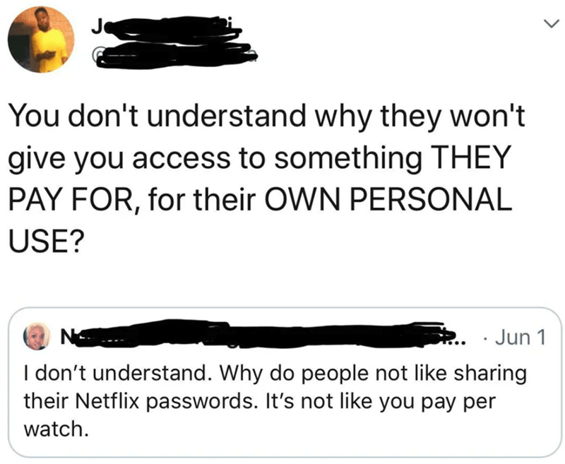 Text - You don't understand why they won't give you access to something THEY PAY FOR, for their OWN PERSONAL USE? - Jun 1 I don't understand. Why do people not like sharing their Netflix passwords. It's not like you pay per watch
