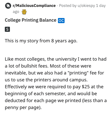 "Text - r/MaliciousCompliance Posted by u/okiespy 1 day ago College Printing Balance oC This is my story from 8 years ago. Like most colleges, the university I went to had a lot of bullshit fees. Most of these were inevitable, but we also had a ""printing"" fee for us to use the printers around campus Effectively we were required to pay $25 at the beginning of each semester, and would be deducted for each page we printed (less than penny per page)."