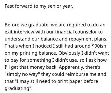 "Text - Fast forward to my senior year. Before we graduate, we are required to do an exit interview with our financial counselor to understand our balance and repayment plans. That's when I noticed I still had around $90ish on my printing balance. Obviously I didn't want to pay for something I didn't use, so I ask how I'll get that money back. Apparently, there's ""simply no way"" they could reimburse me and that ""I may still need to print paper before graduating"""