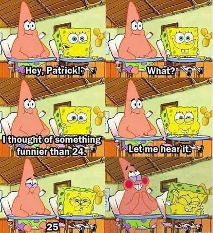 Cartoon - Hey, Patrick! What? 0thought of something funnier than 24 Letme hear its 25