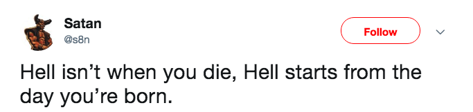 Text - Satan Follow @s8n Hell isn't when you die, Hell starts from the day you're born