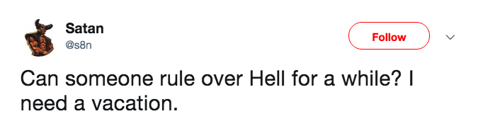 Text - Satan Follow @s8n Can someone rule over Hell for a while? I need a vacation.