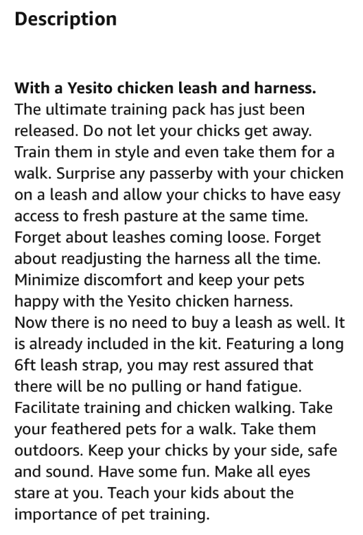 Text - Description With a Yesito chicken leash and harness. The ultimate training pack has just been released. Do not let your chicks get away. Train them in style and even take them for a walk. Surprise any passerby with your chicken on a leash and allow your chicks to have easy access to fresh pasture at the same time. Forget about leashes coming loose. Forget about readjusting the harness all the time. Minimize discomfort and keep your pets happy with the Yesito chicken harness. Now there is