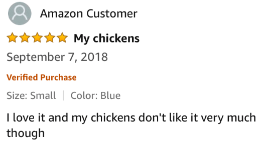 Text - Amazon Customer My chickens September 7, 2018 Verified Purchase Size: Small Color: Blue I love it and my chickens don't like it very much though