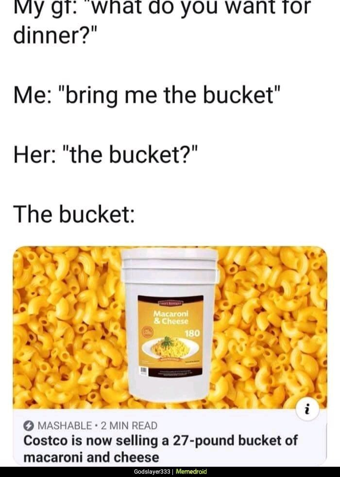 "Meme - My gf: what do you want for dinner?"" Me: ""bring me the bucket"" Her: ""the bucket?"" The bucket Macaroni &Cheese 180 i MASHABLE 2 MIN READ Costco is now selling a 27-pound bucket of macaroni and cheese"