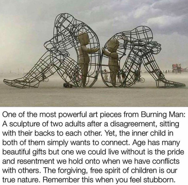 Meme - Text - One of the most powerful art pieces from Burning Man: A sculpture of two adults after a disagreement, sitting with their backs to each other. Yet, the inner child in both of them simply wants to connect. Age has many beautiful gifts but one we could live without is the pride and resentment we hold onto when we have conflicts with others. The forgiving, free spirit of children is our true nature. Remember this when you feel stubborn
