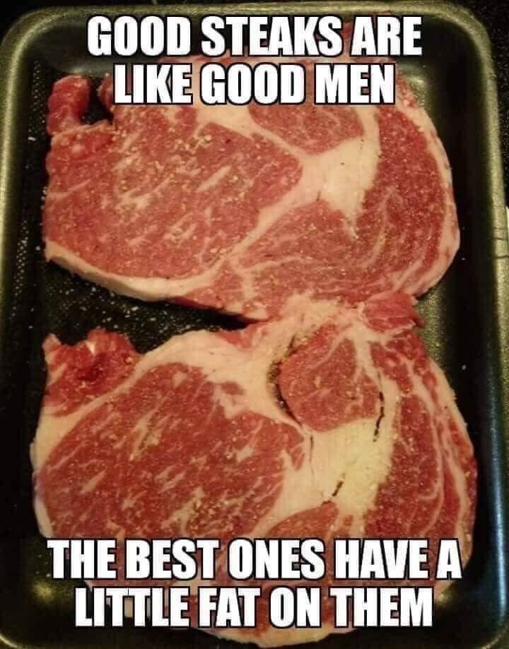 Meme - Food - GOOD STEAKS ARE LIKE GOOD MEN THE BEST ONES HAVE A LITTLE FAT ON THEM