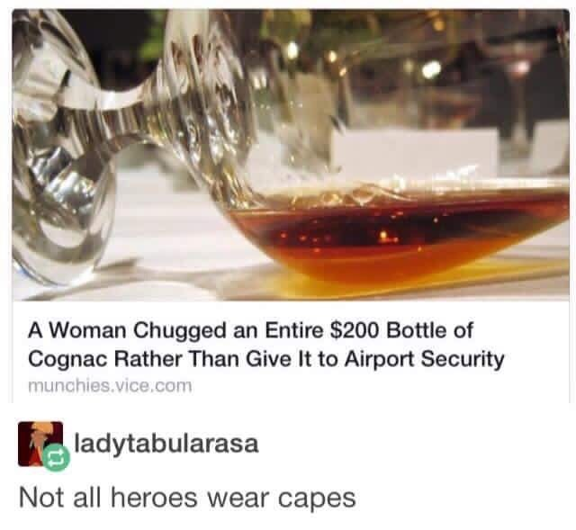 Meme - A Woman Chugged an Entire $200 Bottle of Cognac Rather Than Give It to Airport Security; Not all heroes wear capes