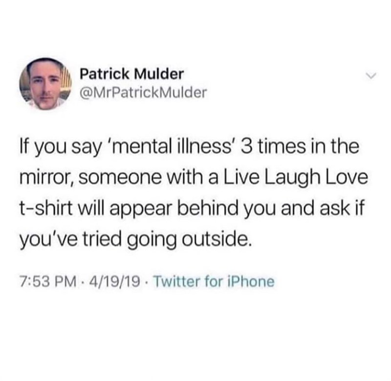 Tweet - If you say 'mental illness' 3 times in the mirror, someone with a Live Laugh Love t-shirt will appear behind you and ask if you've tried going outside