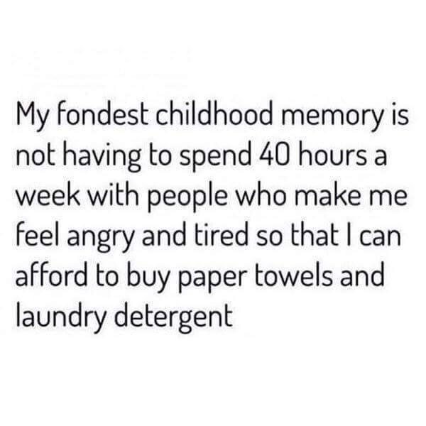 Meme - Text - My fondest childhood memory is not having to spend 40 hours a week with people who make me feel angry and tired so that I can afford to buy paper towels and laundry detergent