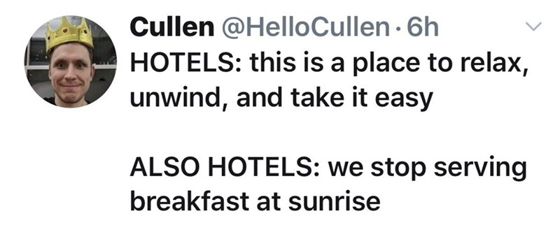 Meme - Text - Cullen @HelloCullen 6h HOTELS: this is a place to relax, unwind, and take it easy ALSO HOTELS: we stop serving breakfast at sunrise