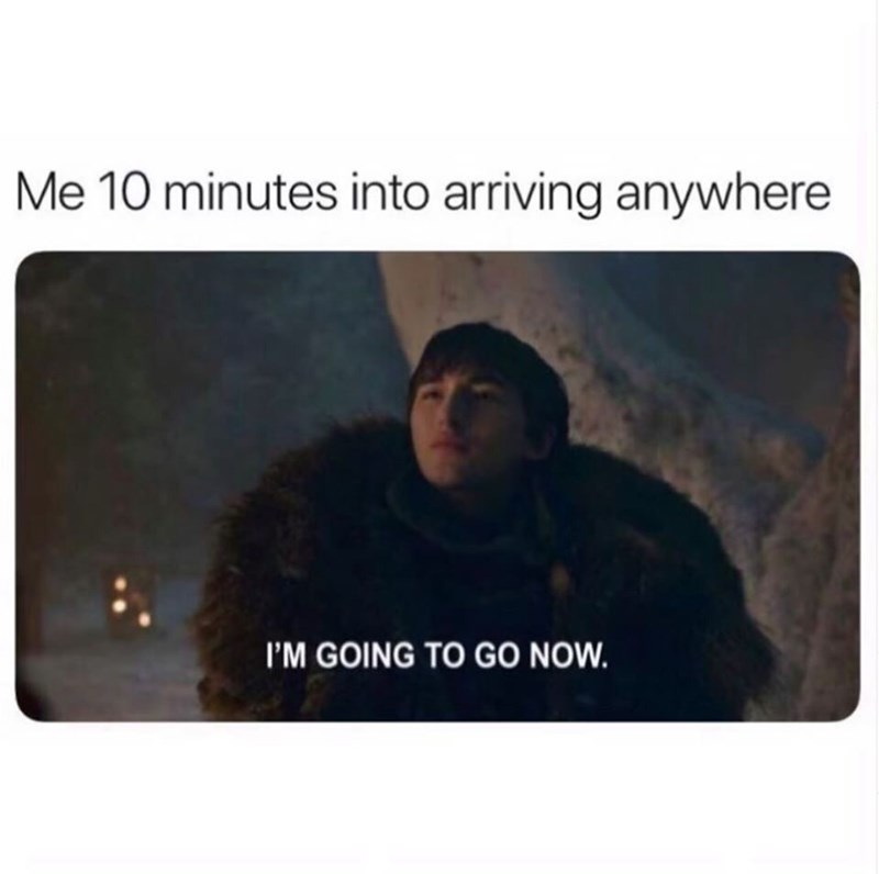 Meme - Text - Me 10 minutes into arriving anywhere I'M GOING TO GO NOW