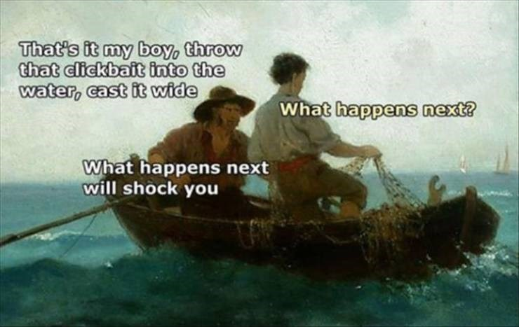 Meme - Water transportation - That's it my boy, throw that clickbait into the water, cast it wide What happens next? What happens next will shock you